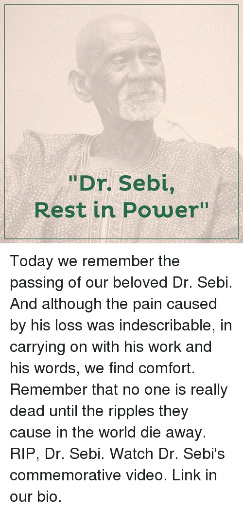 """comfortability: """"Dr. Sebi,  Rest in Power"""" Today we remember the passing of our beloved Dr. Sebi. And although the pain caused by his loss was indescribable, in carrying on with his work and his words, we find comfort. Remember that no one is really dead until the ripples they cause in the world die away. RIP, Dr. Sebi. Watch Dr. Sebi's commemorative video. Link in our bio."""