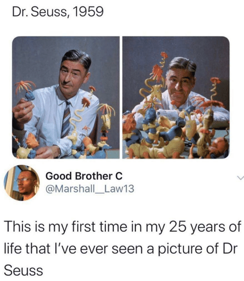 25 Years: Dr. Seuss, 1959  Good Brother C  @Marshall_Law13  This is my first time in my 25 years of  life that I've ever seen a picture of Dr  Seuss  Con