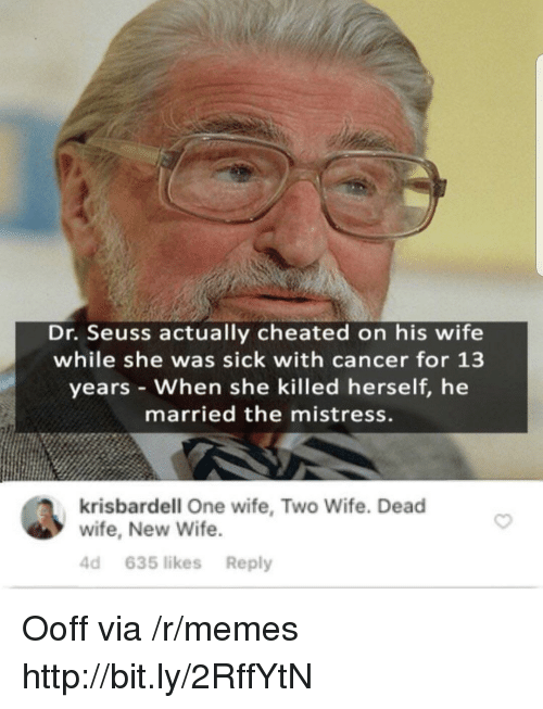Dr. Seuss: Dr. Seuss actually cheated on his wife  while she was sick with cancer for 13  years When she killed herself, he  married the mistress.  krisbardell One wife, Two Wife. Dead  wife, New Wife  4d 635 likes Reply Ooff via /r/memes http://bit.ly/2RffYtN