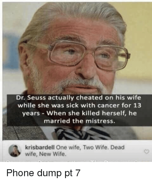 Dr. Seuss: Dr. Seuss actually cheated on his wife  while she was sick with cancer for 13  years When she killed herself, he  married the mistress.  krisbardell One wife, Two Wife. Deacd  wife, New Wife Phone dump pt 7