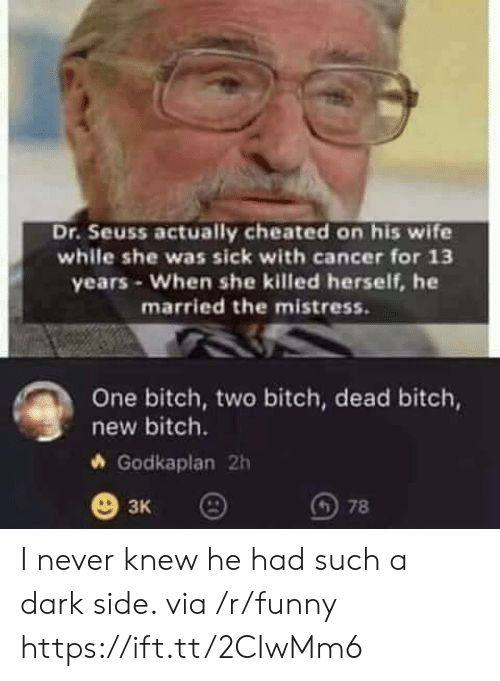 Dr. Seuss: Dr. Seuss actually cheated on his wife  while she was sick with cancer for 13  years- When she killed herself, he  married the mistress.  One bitch, two bitch, dead bitch,  new bitch.  Godkaplan 2h  3K I never knew he had such a dark side. via /r/funny https://ift.tt/2CIwMm6