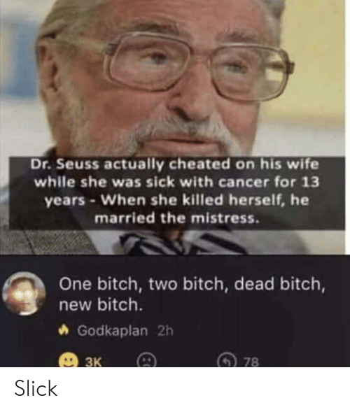 Dr. Seuss: Dr.Seuss actually cheated on his wife  while she was sick with cancer for 13  years-When she killed herself, he  married the mistress.  One bitch, two bitch, dead bitch,  new bitch.  Godkaplan 2h  ЗК  78 Slick