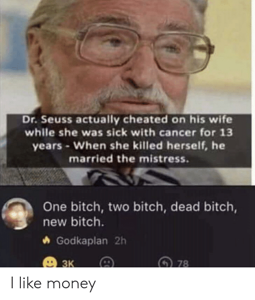 Dr. Seuss, Money, and Cancer: Dr.Seuss actually cheated on his wife  while she was sick with cancer for 13  years-When she killed herself, he  married the mistress.  One bitch, two bitch, dead bitch,  new bitch.  Godkaplan 2h  3к  78 I like money