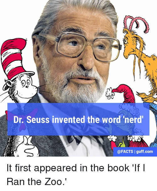 Books, Dr. Seuss, and Memes: Dr. Seuss invented the word 'nerd'  @FACTS I guff.com It first appeared in the book 'If I Ran the Zoo.'