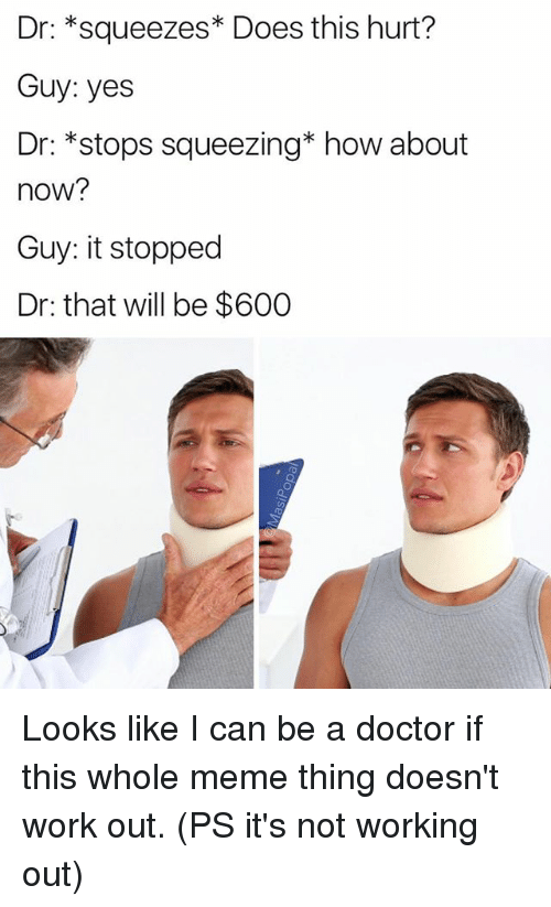 Doctor, Funny, and Meme: Dr: squeezes Does this hurt?  Guy: yes  Dr: *stops squeezing* how about  now?  Guy: it stopped  Dr: that will be $600 Looks like I can be a doctor if this whole meme thing doesn't work out. (PS it's not working out)