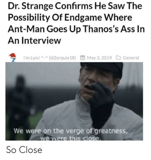 ant man: Dr. Strange Confirms He Saw The  Possibility Of Endgame Where  Ant-Man Goes Up Thanos's Ass In  An Interview  ち I'm Luis! ^-^(@Zerquix 18)酋May 3. 2019口General  We were on the verge of greatness,  we were this close. So Close