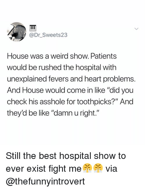 """Be Like, Funny, and Weird: @Dr Sweets23  House was a weird show. Patients  would be rushed the hospital with  unexplained fevers and heart problems.  And House would come in like """"did you  check his asshole for toothpicks?"""" And  they'd be like """"damn u right."""" Still the best hospital show to ever exist fight me😤😤 via @thefunnyintrovert"""