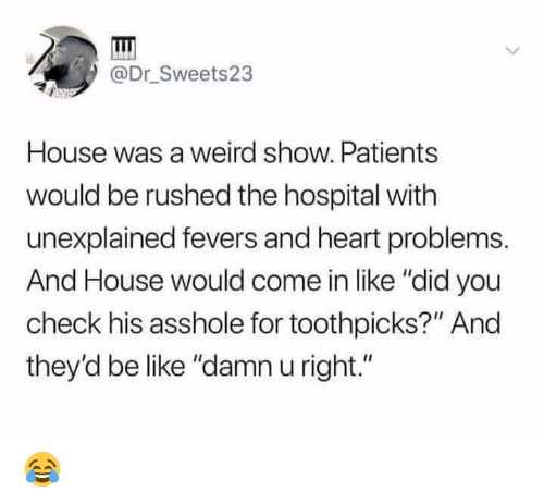 """Be Like, Memes, and Weird: @Dr_Sweets23  House was a weird show. Patients  would be rushed the hospital with  unexplained fevers and heart problems.  And House would come in like """"did you  check his asshole for toothpicks?"""" And  they'd be like """"damn u right."""" 😂"""