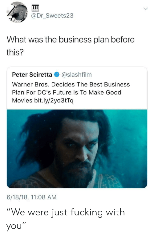 """business plan: @Dr_Sweets23  What was the business plan before  this?  Peter Sciretta @slashfilnm  Warner Bros. Decides The Best Business  Plan For DC's Future Is To Make Good  Movies bit.ly/2yo3tTq  6/18/18, 11:08 AM """"We were just fucking with you"""""""