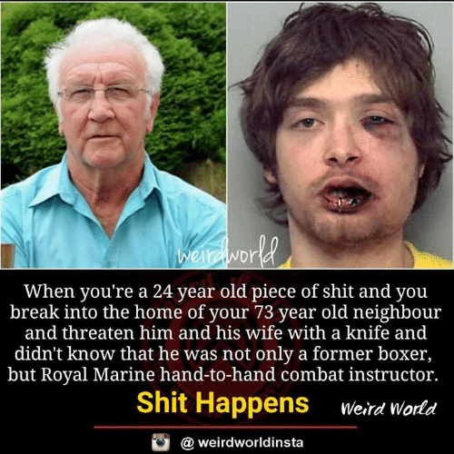 neighbour: Dr  When you're a 24 year old piece of shit and you  break into the home of your 73 year old neighbour  and threaten him and his wife with a knife and  didn't know that he was not only a former boxer,  but Royal Marine hand-to-hand combat instructor.  Shit Happens erd world  @ weirdworldinsta