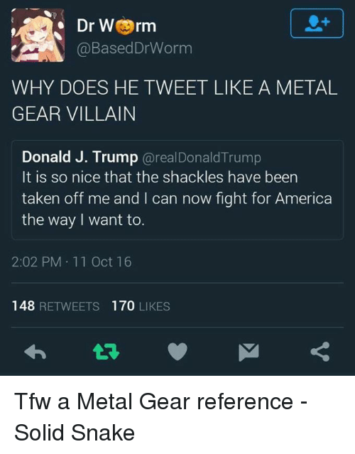 shackles: Dr Worm  @Based Worm  WHY DOES HE TWEET LIKE A METAL  GEAR VILLAIN  Donald J. Trump  arealDonald Trump  It is so nice that the shackles have been  taken off me and I can now fight for America  the way I want to.  2:02 PM 11 Oct 16  148  RETWEETS 170  LIKES Tfw a Metal Gear reference - Solid Snake