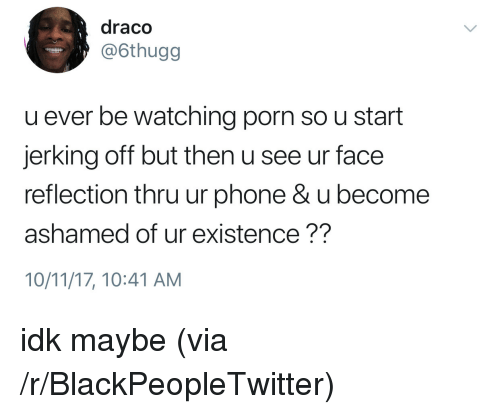 Blackpeopletwitter, Phone, and Porn: draco  @6thugg  u ever be watching porn so u start  jerking off but then u see ur face  reflection thru ur phone&u become  ashamed of ur existence??  10/11/17, 10:41 AM <p>idk maybe (via /r/BlackPeopleTwitter)</p>