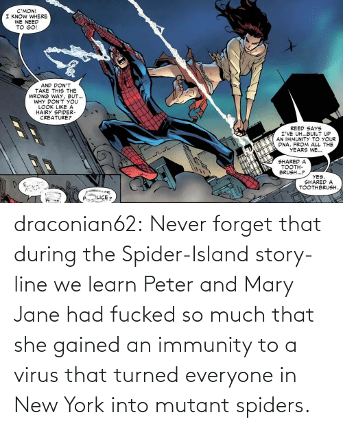 Mary Jane: draconian62:  Never forget that during the Spider-Island story-line we learn Peter and Mary Jane had fucked so much that she gained an immunity to a virus that turned everyone in New York into mutant spiders.