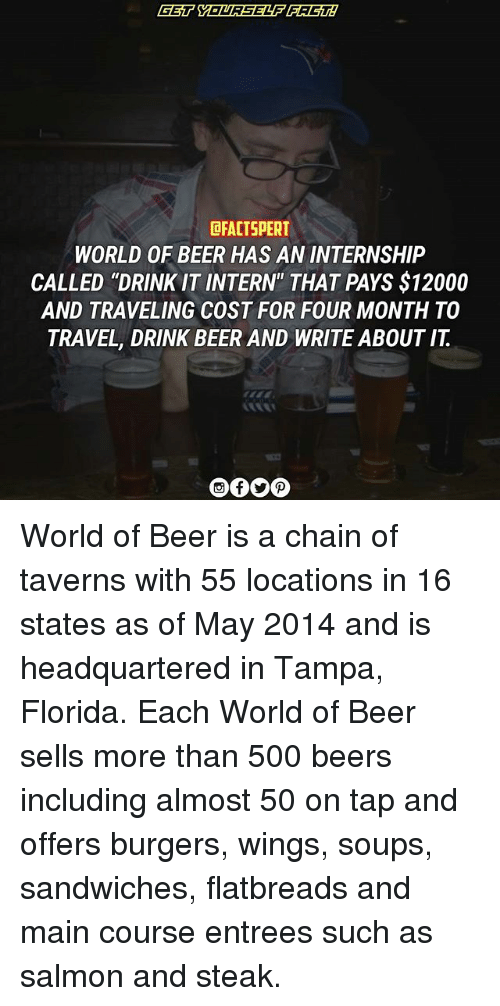 "drinking beers: DRACTSPERT  WORLD OF BEER HAS AN INTERNSHIP  CALLED ""DRINK IT INTERN"" THAT PAYS $12000  AND TRAVELING COST FOR FOUR MONTH TO  TRAVEL, DRINK BEER AND WRITE ABOUT IT World of Beer is a chain of taverns with 55 locations in 16 states as of May 2014 and is headquartered in Tampa, Florida. Each World of Beer sells more than 500 beers including almost 50 on tap and offers burgers, wings, soups, sandwiches, flatbreads and main course entrees such as salmon and steak."