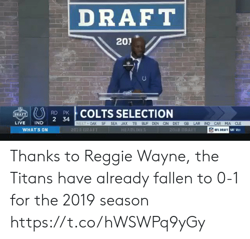 Reggie: DRAFT  201  COLTS SELECTION  RD PK  LIVE IND 2 34  OAK SF SEA JAX TB BUF DEN CIN DET GB LAR IND CAR MIA CLE  WHAT'S ON  201 DRAFT  HEAPLINE  NFL DRAFT  sar 12ετ Thanks to Reggie Wayne, the Titans have already fallen to 0-1 for the 2019 season https://t.co/hWSWPq9yGy