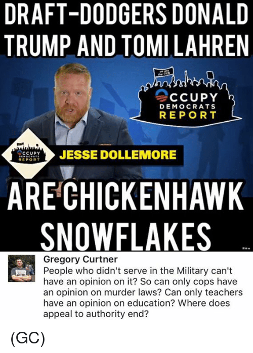 Dodgers, Donald Trump, and Memes: DRAFT-DODGERS DONALD  TRUMP AND TOMILAHREN  CCUPY  DEMOCRATS  REPORT  CCUPY  JESSE DOLLEMORE  REPORT  ARE CHICKEN HAWK  SNOW FLAKES  Gregory Curtner  People who didn't serve in the Military can't  have an opinion on it? So can only cops have  an opinion on murder laws? Can only teachers  have an opinion on education? Where does  appeal to authority en (GC)