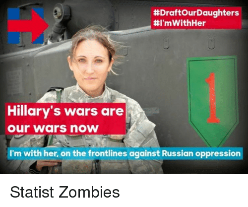 Memes, Zombies, and Zombie:  #DraftourDaughters  #I'mWithHer  Hillary's wars are  Our Wars now  I'm with her, on the frontlines against Russian oppression Statist Zombies