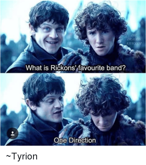 Rickon: DRAG  What is Rickons' favourite band?  One Direction ~Tyrion