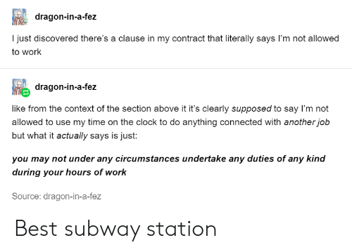 subway: dragon-in-a-fez  I just discovered there's a clause in my contract that literally says I'm not allowed  to work  dragon-in-a-fez  like from the context of the section above it it's clearly supposed to say I'm not  allowed to use my time on the clock to do anything connected with another job  but what it actually says is just:  you may not under any circumstances undertake any duties of any kind  during your hours of work  Source: dragon-in-a-fez Best subway station