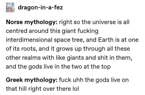 the universe: dragon-in-a-fez  Norse mythology: right so the universe is all  centred around this giant fucking  interdimensional space tree, and Earth is at one  of its roots, and it grows up through all these  other realms with like giants and shit in them,  and the gods live in the two at the top  Greek mythology: fuck uhh the gods live on  that hill right over there lol