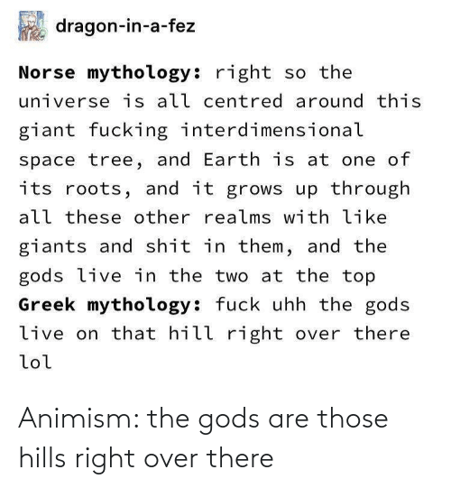 the universe: dragon-in-a-fez  Norse mythology: right so the  universe is all centred around this  giant fucking interdimensional  space tree, and Earth is at one of  its roots, and it grows up through  all these other realms with like  giants and shit in them, and the  gods live in the two at the top  Greek mythology: fuck uhh the gods  live on that hill right over there  lol Animism: the gods are those hills right over there