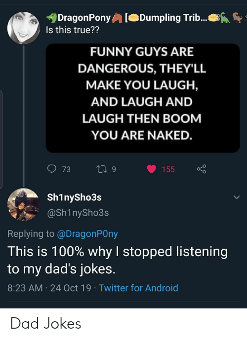 Dads Jokes: DragonPony  Is this true??  Dumpling Trib...  FUNNY GUYS ARE  DANGEROUS, THEY'LL  MAKE YOU LAUGH,  AND LAUGH AND  LAUGH THEN BOOM  YOU ARE NAKED.  73  L 9  155  Sh1nySho3s  @Sh1nySho3s  Replying to @DragonPOny  This is 100% why I stopped listening  to my dad's jokes.  8:23 AM 24 Oct 19 Twitter for Android Dad Jokes