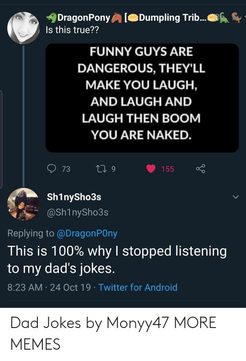 Dad Jokes: DragonPony  Is this true??  Dumpling Trib...  FUNNY GUYS ARE  DANGEROUS, THEY'LL  MAKE YOU LAUGH,  AND LAUGH AND  LAUGH THEN BOOM  YOU ARE NAKED.  73  L 9  155  Sh1nySho3s  @Sh1nySho3s  Replying to @DragonPOny  This is 100% why I stopped listening  to my dad's jokes.  8:23 AM 24 Oct 19 Twitter for Android Dad Jokes by Monyy47 MORE MEMES