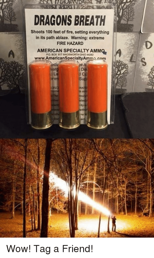 Anaconda, Fire, and Memes: DRAGONS BREATH  Shoots 100 feet of fire, setting everything  in its path ablaze. Warning: extreme  FIRE HAZARD  AMERICAN SPECIALTY AMMO  PO. B0x 817 WADSWORTH OHIO 44282  www.AmericanSpecialtyAmma.com  ty Wow!   Tag a Friend!