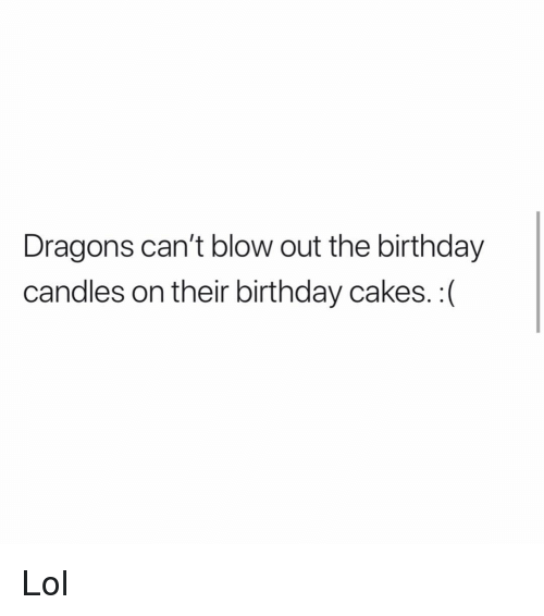 Birthday, Lol, and Memes: Dragons can't blow out the birthday  candles on their birthday cakes. :( Lol