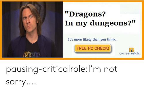 "dungeons: Dragons?  In my dungeons?""  It's more likely than you think.  FREE PC CHECK!  CONTEN T watch. pausing-criticalrole:I'm not sorry…."