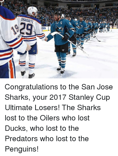 oilers: DRAISAITL  VI Congratulations to the San Jose Sharks, your 2017 Stanley Cup Ultimate Losers! The Sharks lost to the Oilers who lost Ducks, who lost to the Predators who lost to the Penguins!