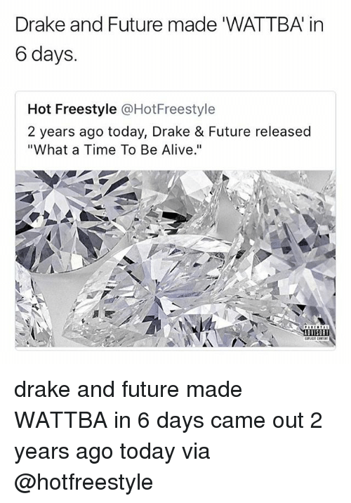 """Alive, Drake, and Future: Drake and Future made 'WATTBA in  6 days.  Hot Freestyle @HotFreestyle  2 years ago today, Drake & Future released  """"What a Time To Be Alive.""""  ADYISOR drake and future made WATTBA in 6 days came out 2 years ago today via @hotfreestyle"""