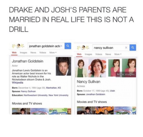 Drake & Josh: DRAKE AND JOSH'S PARENTS ARE  MARRIED IN REAL LIFE THIS IS NOT A  DRILL  onathan goldstein actox  nancy sullivan  Web Images News Videos More  Web Images Videos News More  Jonathan Goldstein  Jonathan Lewis Goldstein is an  American actor best known for his  role as Walter Nichols in the  Nickelodeon sitcom Drake & Josh.  More images  Born: December 4, 1964 (age S0), Manhattan KS  Spouse: Nancy Sulivan  Education: Northwestern University. New York University  Nancy Sullivan  Actress  Born: October 17, 1969 (age 45), Utah  Spouser Jonathan Goldstein  Movies and TV shows  Movies and TV shows