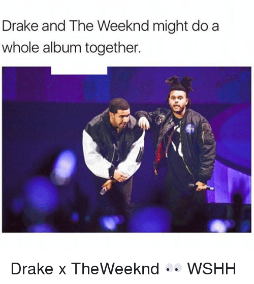 Drake, Memes, and The Weeknd: Drake and The Weeknd might do a  whole album together. Drake x TheWeeknd 👀 WSHH