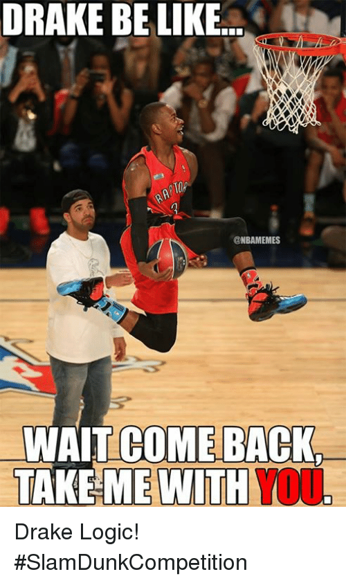 Nba, Drakes, and Come Back: DRAKE BE LIKE  ONBAMEMES  WAIT COME BACK  TAKE ME WITH Drake Logic! #SlamDunkCompetition