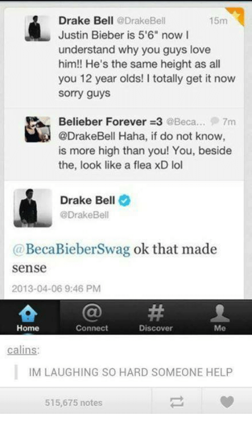 """Understandment: Drake Bell  @Drake Bell  15m  Justin Bieber is 5'6"""" now I  understand why you guys love  him!! He's the same height as all  you 12 year olds! I totally get it now  Sorry guys  Belieber Forever 3 @Beca... 7m  @DrakeBell Haha, if do not know  is more high than you! You, beside  the, look like a flea xD lol  Drake Bell  @Drake Bell  (a BecaBieberSwag ok that made  Sense  2013-04-06 9:46 PM  Connect  Home  Discover  Me  calins:  IM LAUGHING SO HARD SOMEONE HELP  515,675 notes"""