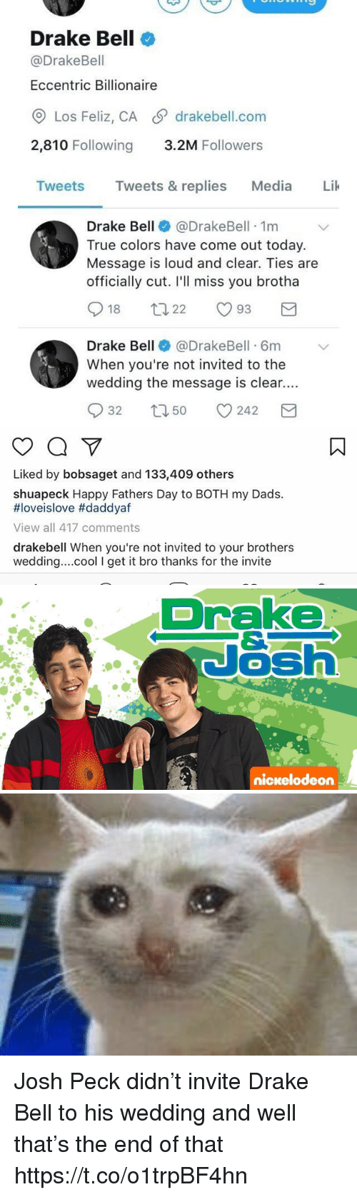 Josh Peck: Drake Bell  @Drake Bell  Eccentric Billionaire  CO Los Feliz, CA SP drakebell.com  2,810 Following  3.2M Followers  Tweets  Tweets & replies  Media  Lik  Drake Bell  @Drake Bell 1m  True colors have come out today.  Message is loud and clear. Ties are  officially cut. I'll miss you brotha  S t 22  18  93  Drake Bell  @DrakeBell 6m v  When you're not invited to the  wedding the message is clear....  S 32 t 50 242  M   Liked by bobsaget and 133,409 others  shuapeck Happy Fathers Day to BOTH my Dads.  HIoveislove #daddyaf  View all 417 comments  drakebell When you're not invited to your brothers  wedding....cool I get it bro thanks for the invite   Drake  Nash  nickelodeon Josh Peck didn't invite Drake Bell to his wedding and well that's the end of that https://t.co/o1trpBF4hn