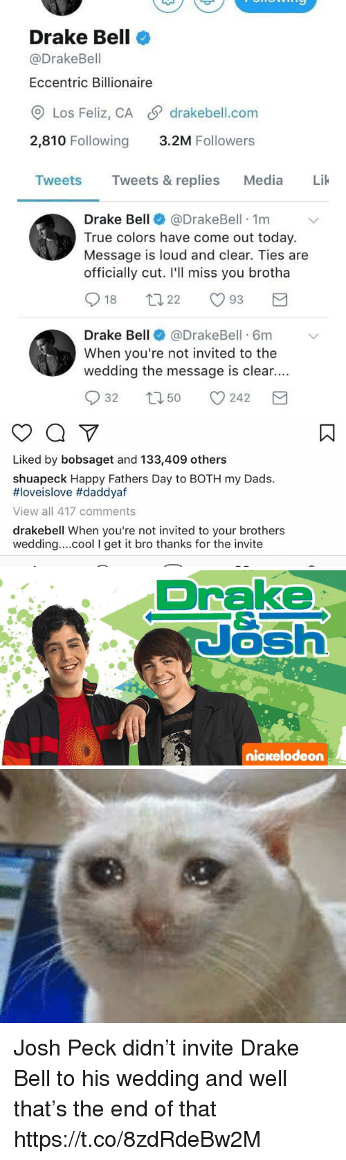 Josh Peck: Drake Bell  @Drake Bell  Eccentric Billionaire  CO Los Feliz, CA SP drakebell.com  2,810 Following  3.2M Followers  Tweets  Tweets & replies  Media  Lik  Drake Bell  @Drake Bell 1m  True colors have come out today.  Message is loud and clear. Ties are  officially cut. I'll miss you brotha  S t 22  18  93  Drake Bell  @DrakeBell 6m v  When you're not invited to the  wedding the message is clear....  S 32 t 50 242  M   Liked by bobsaget and 133,409 others  shuapeck Happy Fathers Day to BOTH my Dads.  HIoveislove #daddyaf  View all 417 comments  drakebell When you're not invited to your brothers  wedding....cool I get it bro thanks for the invite   Drake  Nash  nickelodeon Josh Peck didn't invite Drake Bell to his wedding and well that's the end of that https://t.co/8zdRdeBw2M