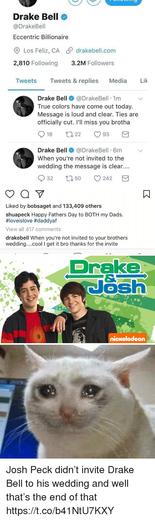 Josh Peck: Drake Bell  @Drake Bell  Eccentric Billionaire  Los Feliz, CA S drakebell.com  2,810 Following  3.2M Followers  Tweets  Tweets & replies  Media  Lik  Drake Bell  @Drake Bell 1m  True colors have come out today.  Message is loud and clear. Ties are  officially cut. I'll miss you brotha  S 18  93  22  Drake Bell  @DrakeBell 6m v  When you're not invited to the  wedding the message is clear.  S 32 t 50  242  M   Liked by bobsaget and 133,409 others  shuapeck Happy Fathers Day to BOTH my Dads.  HIoveislove #daddyaf  View all 417 comments  drakebell When you're not invited to your brothers  wedding... cool l get it  bro thanks for the invite   Drake  Nash  nickelodeon Josh Peck didn't invite Drake Bell to his wedding and well that's the end of that https://t.co/b41NtU7KXY