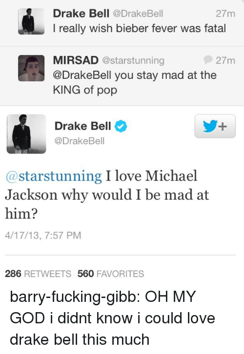 love drake: Drake Bell @DrakeBell  I really wish bieber fever was fatal  27m  MIRSAD @starstunning  @DrakeBell you stay mad at the  KING of pop  27m  Drake Bell  @DrakeBell  @starstunning I love Michael  Jackson why would I be mad at  him?  4/17/13, 7:57 PM  286 RETWEETS 560 FAVORITES barry-fucking-gibb:  OH MY GOD i didnt know i could love drake bell this much