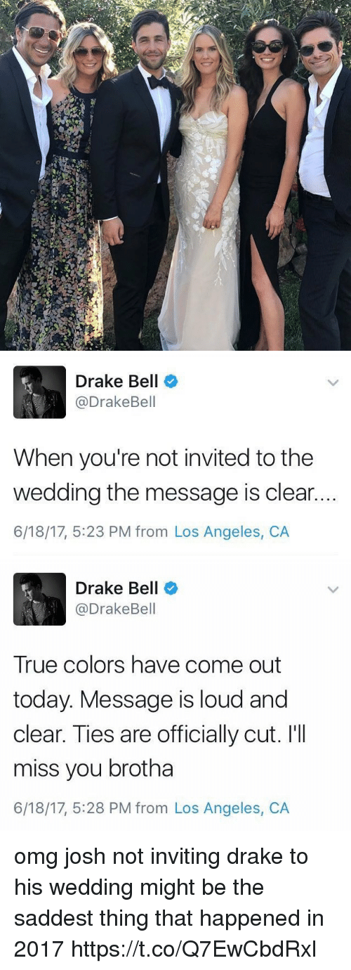 Draked: Drake Bell  @DrakeBell  When you're not invited to the  wedding the message is clear.  6/18/17, 5:23 PM from Los Angeles, CA   Drake Bell  @DrakeBell  True colors have come out  today. Message is loud and  clear. Ties are officially cut. I'II  miss you brotha  6/18/17, 5:28 PM from Los Angeles, CA omg josh not inviting drake to his wedding might be the saddest thing that happened in 2017 https://t.co/Q7EwCbdRxl