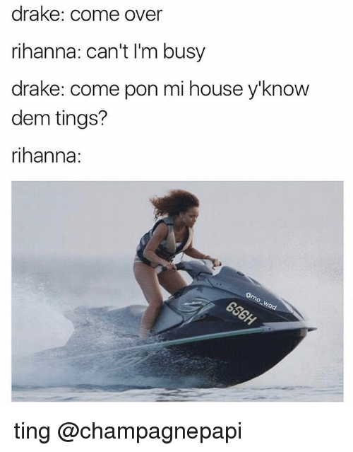 Come Over, Drake, and Funny: drake: come over  rihanna: can't I'm busy  drake: come pon mi house y'know  dem tings?  rihanna: ting @champagnepapi