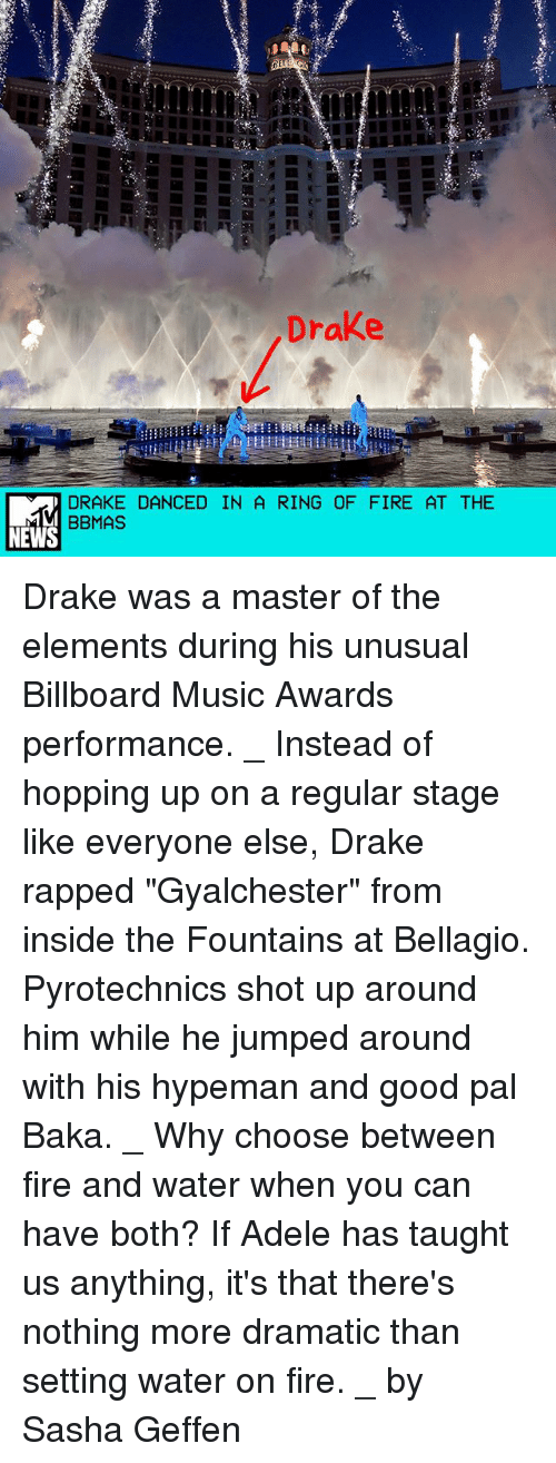 "Adele, Billboard, and Drake: Drake  DRAKE DANCED IN A RING OF FIRE AT THE  BBMAS  NEWS Drake was a master of the elements during his unusual Billboard Music Awards performance. _ Instead of hopping up on a regular stage like everyone else, Drake rapped ""Gyalchester"" from inside the Fountains at Bellagio. Pyrotechnics shot up around him while he jumped around with his hypeman and good pal Baka. _ Why choose between fire and water when you can have both? If Adele has taught us anything, it's that there's nothing more dramatic than setting water on fire. _ by Sasha Geffen"