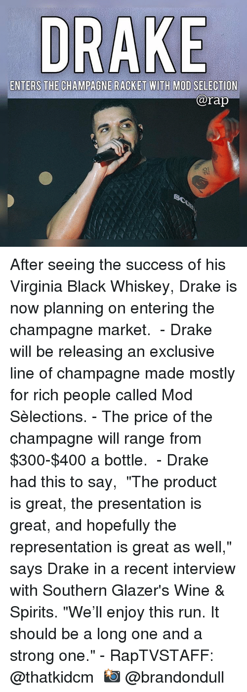"""Champagne: DRAKE  ENTERS THE CHAMPAGNE RACKET WITH MOD SELECTION  rap After seeing the success of his Virginia Black Whiskey, Drake is now planning on entering the champagne market.  - Drake will be releasing an exclusive line of champagne made mostly for rich people called Mod Sèlections. - The price of the champagne will range from $300-$400 a bottle.  - Drake had this to say,  """"The product is great, the presentation is great, and hopefully the representation is great as well,"""" says Drake in a recent interview with Southern Glazer's Wine & Spirits. """"We'll enjoy this run. It should be a long one and a strong one."""" - RapTVSTAFF: @thatkidcm 📸 @brandondull"""