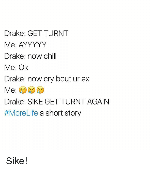 get turnt: Drake: GET TURNT  Me: AYYYYY  Drake: now chill  Me: Ok  Drake: now cry bout ur ex  Me  Drake: SIKE GET TURNTAGAIN  #MoreLife a short story Sike!