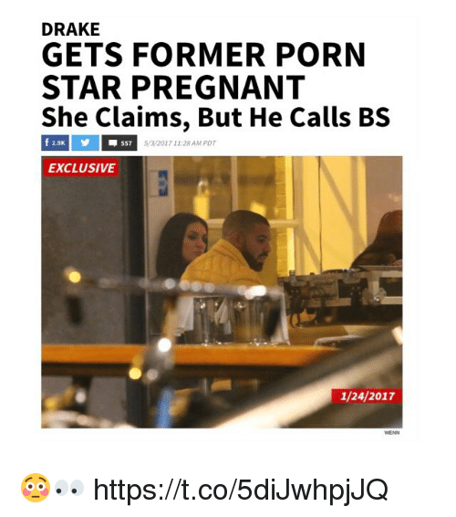 Drake, Pregnant, and Porn: DRAKE  GETS FORMER PORN  STAR PREGNANT  She Claims, But He Calls BS  f 2.9K  557 5/3/2017 11:28 AM PDT  EXCLUSIVE  1/24/2017 😳👀 https://t.co/5diJwhpjJQ