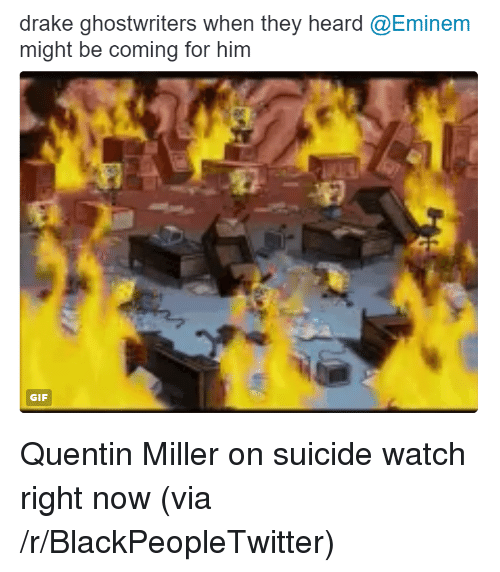 On Suicide Watch: drake ghostwriters when they heard @Eminem  might be coming for him  GIF <p>Quentin Miller on suicide watch right now (via /r/BlackPeopleTwitter)</p>