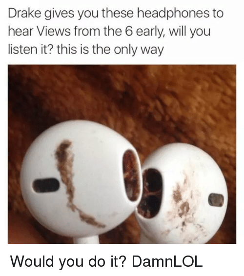 Drake, Memes, and Views From the 6: Drake gives you these headphones to  hear Views from the 6 early, will you  listen it? this is the only way Would you do it? DamnLOL