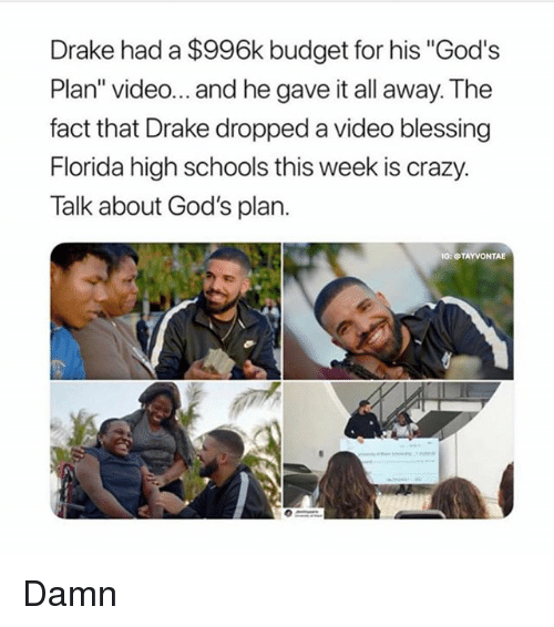 "Crazy, Drake, and Memes: Drake had a $996k budget for his ""God's  Plan"" video... and he gave it all away. The  fact that Drake dropped a video blessing  Florida high schools this week is crazy.  Talk about God's plan.  O: TAYVONTAE Damn"