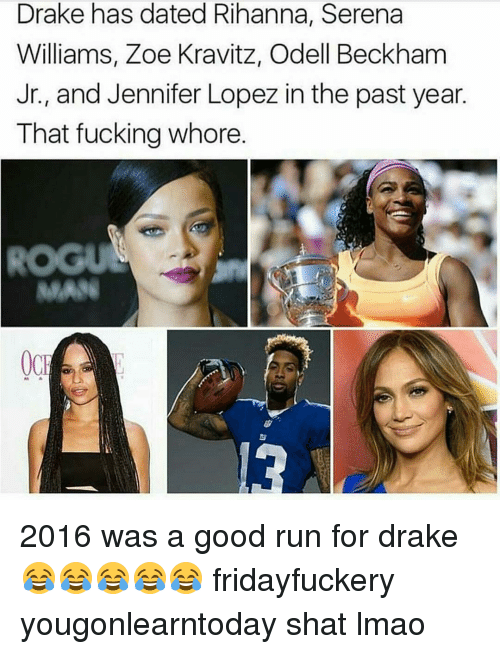 Drake, Jennifer Lopez, and Memes: Drake has dated Rihanna, Serena  Williams, Zoe Kravitz, Odell Beckham  Jr., and Jennifer Lopez in the past year  That fucking whore  OCH 2016 was a good run for drake 😂😂😂😂😂 fridayfuckery yougonlearntoday shat lmao